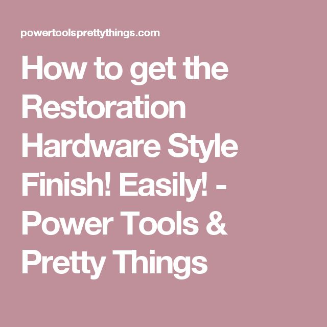 How to get the Restoration Hardware Style Finish! Easily! - Power Tools & Pretty Things