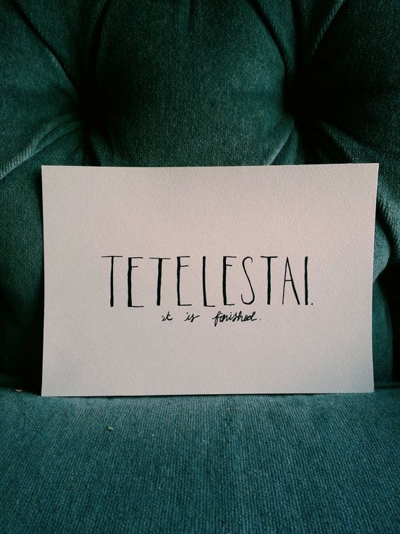 "Tetelestai: Greek translation means ""it is finished"" Jesus in some of his final words, this word is powerful."