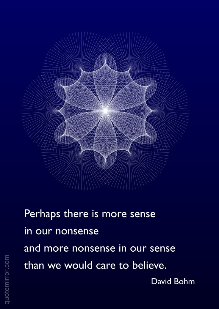 Perhaps there is more sense in our nonsense and more nonsense in our sense than we would care to believe. –David Bohm http://quotemirror.com/s/vytn0 #believe #sense