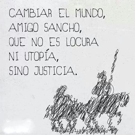 Cambiar el mundo amigo Sancho,que no es locura,ni utopia,sino justicia-Don Quijote .