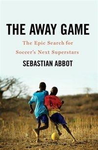 The Away Game: The Epic Search For Soccer's Next Superstars by Sebastian Abbot