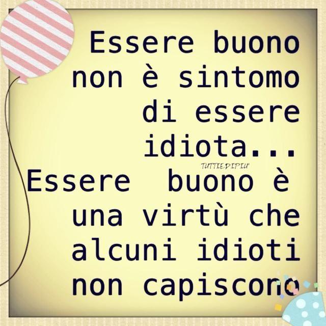Essere buono / Ser bueno no es un síntoma de ser un idiota... Ser bueno es una virtud que algunos idiotas no entienden.