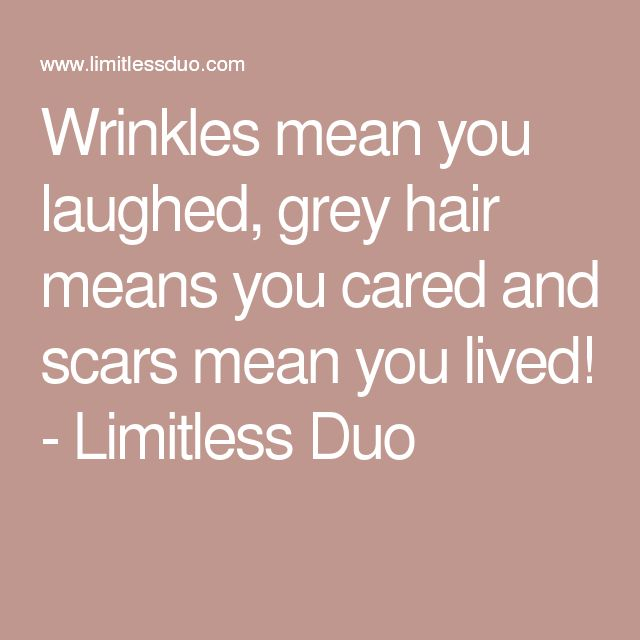 Wrinkles mean you laughed, grey hair means you cared and scars mean you lived! - Limitless Duo
