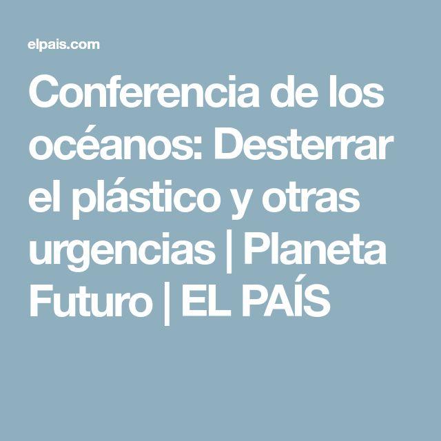 Conferencia de los océanos:  Desterrar el plástico y otras urgencias | Planeta Futuro | EL PAÍS
