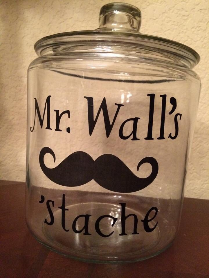 """Glass jar with vinyl lettering that was cut with a Cricut. Will be filled with lots of goodies and gift card. Presented as an end-of-the year gift for my son's male teacher. Could also change the name and use as a Father's Day gift...""""Dad's or Daddy's 'stache."""""""