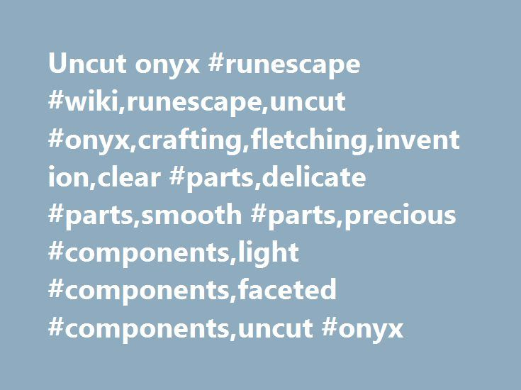 Uncut onyx #runescape #wiki,runescape,uncut #onyx,crafting,fletching,invention,clear #parts,delicate #parts,smooth #parts,precious #components,light #components,faceted #components,uncut #onyx http://mauritius.remmont.com/uncut-onyx-runescape-wikirunescapeuncut-onyxcraftingfletchinginventionclear-partsdelicate-partssmooth-partsprecious-componentslight-componentsfaceted-componentsuncut-onyx/  Uncut onyx The profit or loss for fletching bolts assumes starting with an uncut gem. Price history…