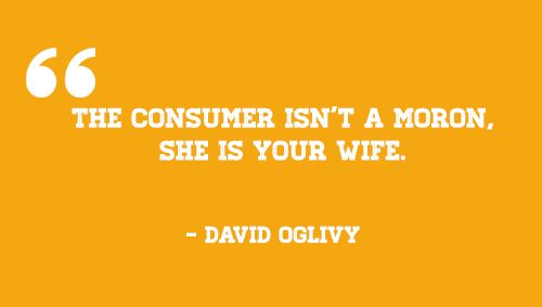 """The consumer isn't a moron, she's your wife""""   – David Oglivy Read more at http://madmarketr.com/best-inspiring-marketing-quotes/"""