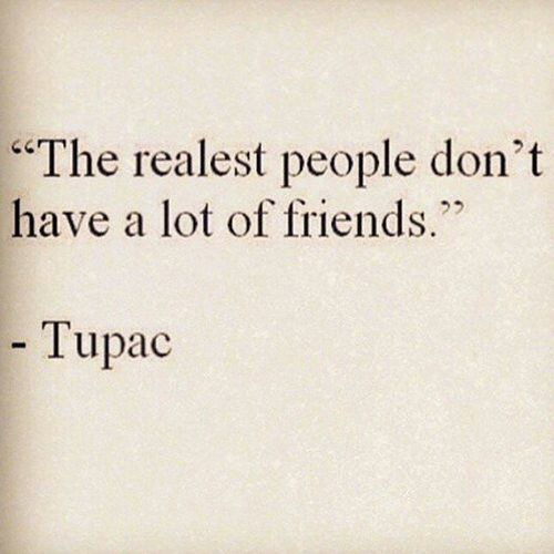 This is very true! The reason why real people don't have many friends is because everyone is so damn fake these days!!