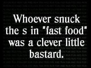 """Whoever snuck the s in """"fast food"""" was a clever little bastard."""