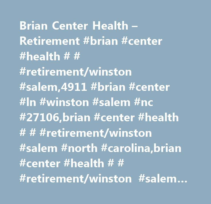 Brian Center Health – Retirement #brian #center #health # # #retirement/winston #salem,4911 #brian #center #ln #winston #salem #nc #27106,brian #center #health # # #retirement/winston #salem #north #carolina,brian #center #health # # #retirement/winston #salem #nc,winston #salem #nc,nursing #home,assisted #living,medicare,medicaid,in-home #care…