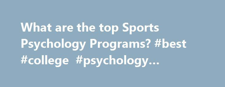 What are the top Sports Psychology Programs? #best #college #psychology #programs http://india.remmont.com/what-are-the-top-sports-psychology-programs-best-college-psychology-programs/  # Sports Psychology Schools Sports Psychology Schools If you are considering a degree in sports psychology, you have approximately 14 on-campus sports psychology schools to choose from. And there are about 3 sports psychology schools online that you can consider. In 2010, in the US, 176 students graduated…
