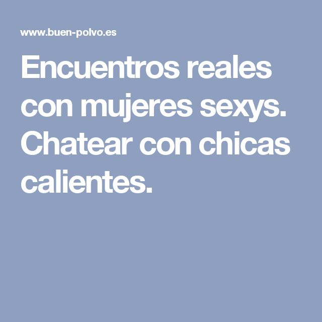 Encuentros reales con mujeres sexys. Chatear con chicas calientes.