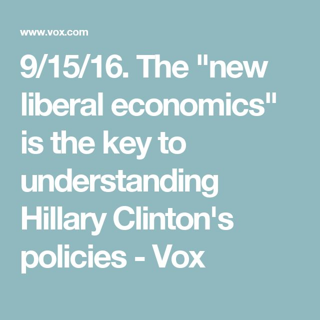"9/15/16. The ""new liberal economics"" is the key to understanding Hillary Clinton's policies - Vox"
