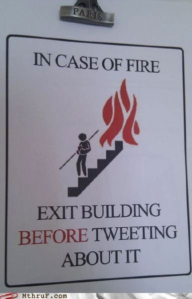 In case of fire, please exit building before tweeting about it!  HA! A good thing to remember.
