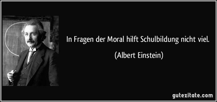 In Fragen der Moral hilft Schulbildung nicht viel. (Albert Einstein)