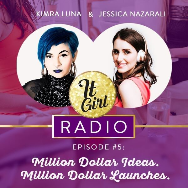 It Girl Radio Episode #5 with Jessica Nazarali and guest Kimra Luna _ Milion Dollar Ideas, Million Dollar Launches.