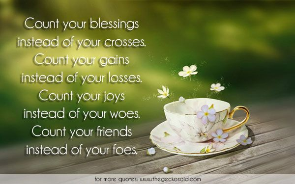 Count your blessings instead of your crosses. Count your gains instead of your losses. Count your joys instead of your woes. Count your friends instead of your foes.  #blessings #count #crosses #foes #friends #gains #instead #joys #losses #quotes #woes