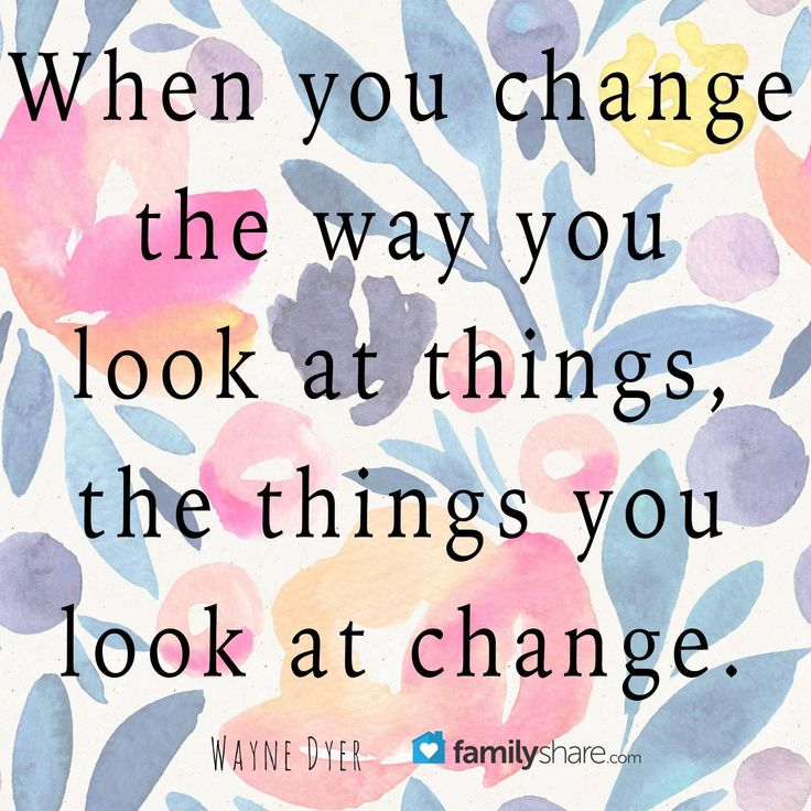 When you change the way you look at things, the things you look at change. - Wayne Dyer #familyshare #family #perspective