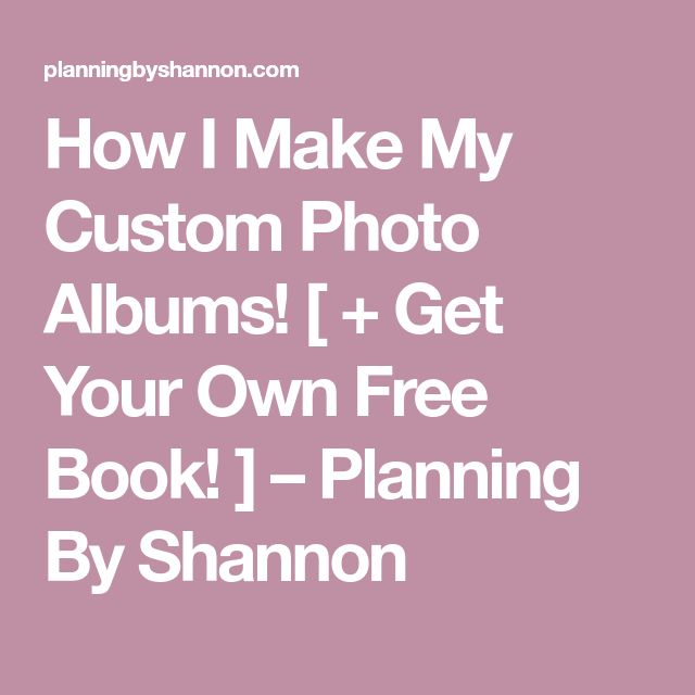 How I Make My Custom Photo Albums! [ + Get Your Own Free Book! ] – Planning By Shannon