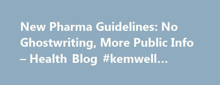 New Pharma Guidelines: No Ghostwriting, More Public Info – Health Blog #kemwell #pharma http://pharmacy.remmont.com/new-pharma-guidelines-no-ghostwriting-more-public-info-health-blog-kemwell-pharma/  #pharma guidelines # New Pharma Guidelines: No Ghostwriting, More Public Info Sep 30, 2009 4:46 pm ET Here are a few interesting details, followed by a big grain of salt: The guidelines basically ban ghostwriting. That s noteworthy because of reports over the past few years that several big…