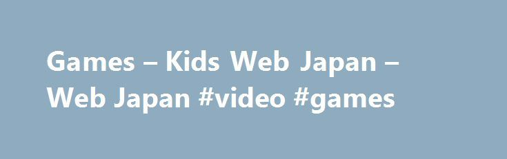 Games – Kids Web Japan – Web Japan #video #games http://game.remmont.com/games-kids-web-japan-web-japan-video-games/  Hiragana Picture Matching Game Memorize Japanese characters by playing this matching game. [Flash] (If you want to see a table of hiragana, please go to the Hiragana Chart.) Japan Puzzle A jigsaw puzzle of the map of Japan. [Shockwave] Japanese Celebrations How do the Japanese celebrate festive occasions? [Shockwave] Pictures of Japan Use your mouse…