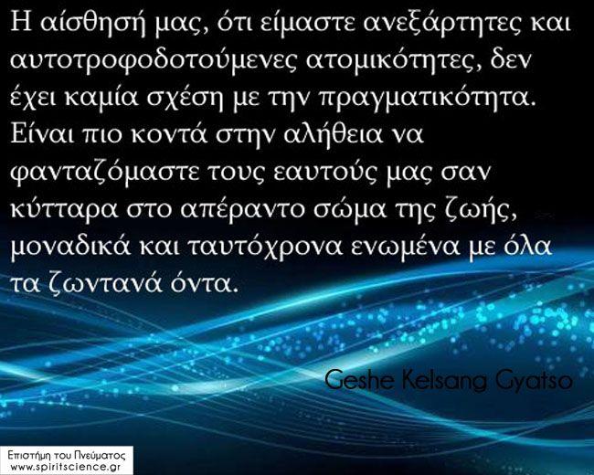 Η αίσθησή μας ότι είμαστε ανεξάρτητες και αυτοτροφοδοτούμενες ατομικότητες, δεν έχει καμία σχέση με την πραγματικότητα. Είναι πιο κοντά στην αλήθεια να φανταζόμαστε τους εαυτούς μας σαν κύτταρα στο απέραντο σώμα της ζωής, μοναδικά και ταυτόχρονα ενωμένα με όλα τα ζωντανά όντα. Geshe Kelsang Gyatso Επιστήμη του Πνεύματος