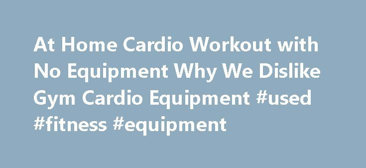 At Home Cardio Workout with No Equipment Why We Dislike Gym Cardio Equipment #used #fitness #equipment http://fitness.remmont.com/at-home-cardio-workout-with-no-equipment-why-we-dislike-gym-cardio-equipment-used-fitness-equipment/  At Home Cardio Workout with No Equipment + Why We Dislike Gym Cardio Equipment Workout Details A lot of people think that gym machines are the best place to get their cardio in, but we couldn t disagree more. Aside from the fact that you have to pay a monthly fee…