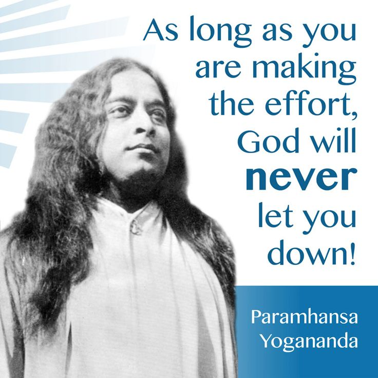 """""""As long as you are making the effort, God will never let you down!"""" ~ Parmahansa Yogananda"""