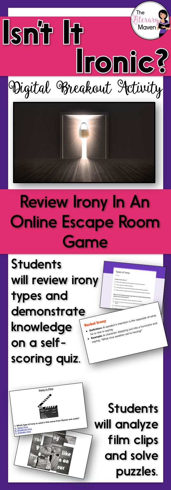 This digital breakout is intended for reinforcing the types of irony: verbal irony, situational irony, and dramatic irony. In this Escape Room-like game, students will interact with a variety of text and media to find the codes that will unlock a series of locks. This unique activity will require students to think creatively and work collaboratively.