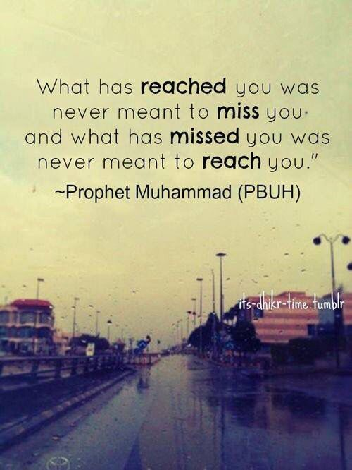 What has reached you was never meant to miss you and what had missed you was never meant to reach you. | Muhammad (PBUH)