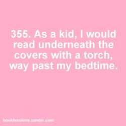 except I would use a flashlight. Because a torch might have set my book on fire. This is what I got in trouble for most as a child.