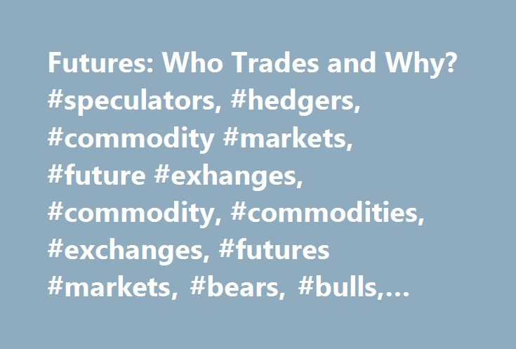 Futures: Who Trades and Why? #speculators, #hedgers, #commodity #markets, #future #exhanges, #commodity, #commodities, #exchanges, #futures #markets, #bears, #bulls, #learn, #educational http://detroit.remmont.com/futures-who-trades-and-why-speculators-hedgers-commodity-markets-future-exhanges-commodity-commodities-exchanges-futures-markets-bears-bulls-learn-educational/  # Futures Markets – Part 6: Who Trades Futures and Why? Futures Trading Short Course There are two basic categories of…