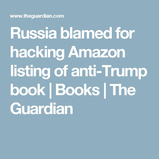 Russia blamed for hacking Amazon listing of anti-Trump book | Books | The Guardian