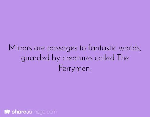 These Ferrymen are our reflections. They guard the passages because they know that we'll corrupt their beautiful land.