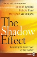 Cover image for The shadow effect [large print] : illuminating the hidden power of your true self / Deepak Chopra, Debbie Ford, Marianne Williamson.