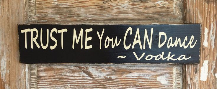 A personal favorite from my Etsy shop https://www.etsy.com/listing/183229553/trust-me-you-can-dance-vodka-funny-wood