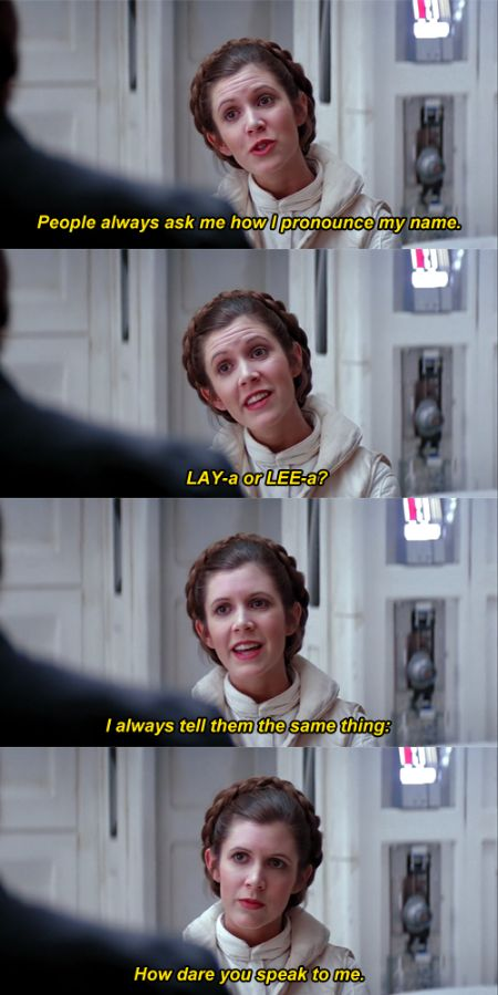 People always ask me how I pronounce my name, LAY-a or LEE-a? I always tell them the same thing: how dare you speak to me. {incorrect star wars quotes}