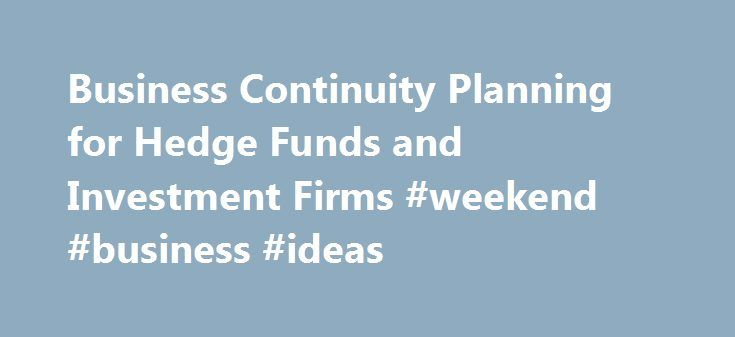 Business Continuity Planning for Hedge Funds and Investment Firms #weekend #business #ideas http://business.remmont.com/business-continuity-planning-for-hedge-funds-and-investment-firms-weekend-business-ideas/  #business continuity plan # Business Continuity Eze Business Continuity Planning Hedge funds and private equity firms firms must react swiftly, methodically and successfully when confronted with unexpected business disruptions or else risk significant financial loss. This level of…