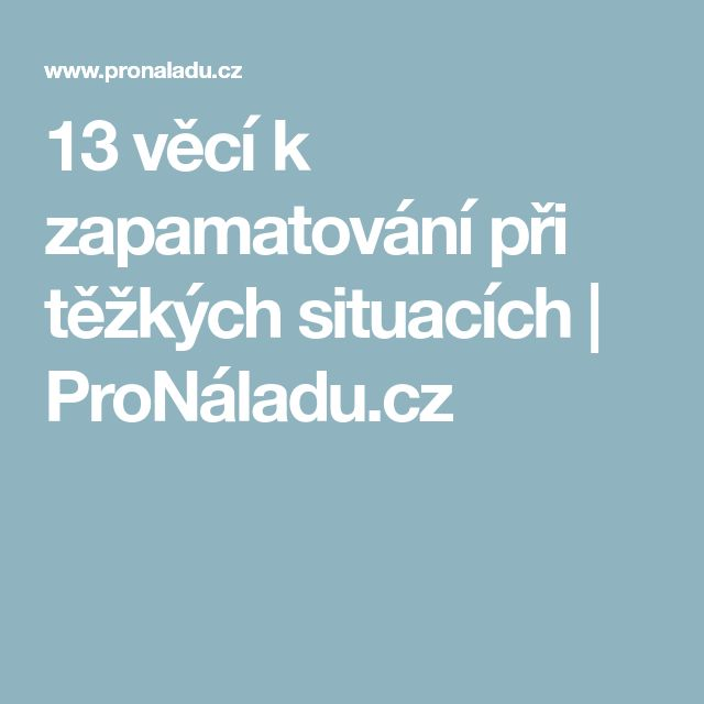 13 věcí k zapamatování při těžkých situacích   ProNáladu.cz