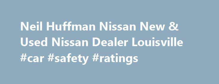 Neil Huffman Nissan New & Used Nissan Dealer Louisville #car #safety #ratings http://car.remmont.com/neil-huffman-nissan-new-used-nissan-dealer-louisville-car-safety-ratings/  #new and used cars # Neil Huffman Nissan. Proudly Serving Louisville, Lyndon, Jeffersonville IN & Clarksville IN: Friendly Customer Service, New & Used Vehicle Sales, Car Repair, Auto Service & Financing! What can drivers from Carksville and beyond expect to experience upon the Neil Huffman Nissan showroom? Well, aside…