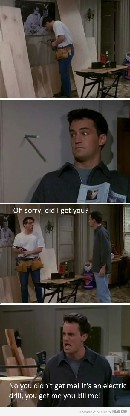 """No you didn't get me! It's an electric drill, you get me you kill me!"" Do you hear it in Chandlers voice?! HAHA!"