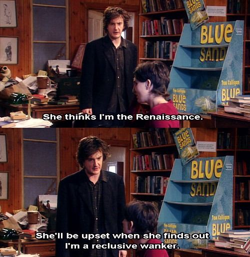"""She thinks I'm the Renaissance! She thinks I'm a reclusive genius! She'll be upset when she finds out I'm a reclusive wanker."" Black Books"