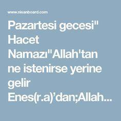 """Pazartesi gecesi"""" Hacet Namazı""""Allah'tan ne istenirse yerine gelir Enes(r.a)'dan;Allah Rasulü(s.a.v) şöyle buyuruyor; """"Kim Pazartesi gecesi,4 rekat namaz kılar,ilk rekatında Fatiha'dan sonra İhlas süresini 11 defa,2 nci rekatında 21 defa, 3 ncü rekatında 30 defa,4 ncü rekatında 40 defa okur,selam verir ve hemen ardından ,ihlas süresi 75 defa okuyup,kendisi ve ana-babası için 75 defa istiğfar okur,yine 75 defa salat-ü selam getirir ve hacetini Allah'tan isterse,bunu yerine getirmek Allah'a…"""