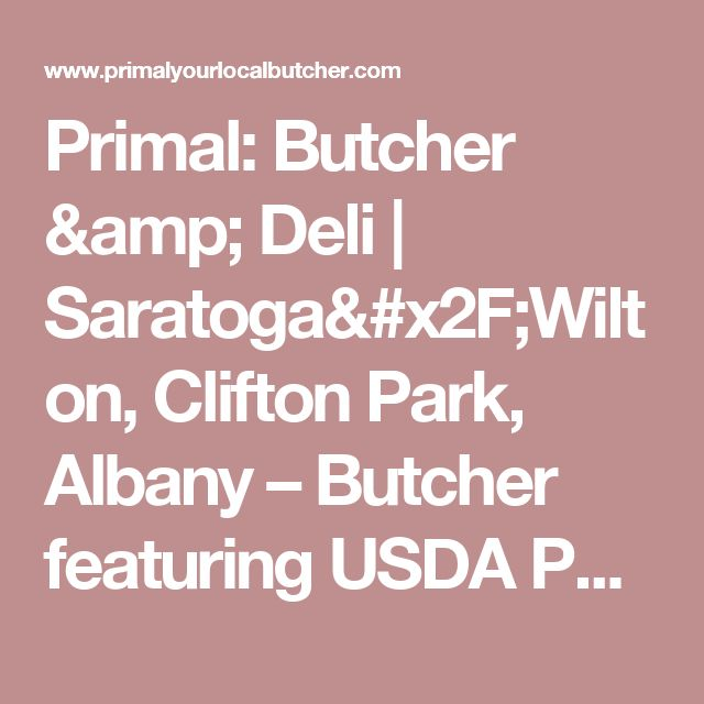 Primal: Butcher & Deli   Saratoga/Wilton, Clifton Park, Albany – Butcher featuring USDA PRIME and USDA CHOICE hormone and antibiotic free meat. Three locations – Albany, Clifton Park, Saratoga/Wilton. Boar's Head only delicatessen and sandwiches.