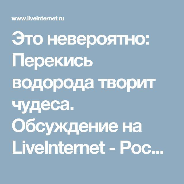 Это невероятно: Перекись водорода творит чудеса. Обсуждение на LiveInternet - Российский Сервис Онлайн-Дневников