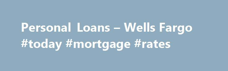 Personal Loans – Wells Fargo #today #mortgage #rates http://mortgage.remmont.com/personal-loans-wells-fargo-today-mortgage-rates/  #loan rate # Personal Loans Annual percentage rate (APR) assumes excellent borrower credit history, ability to repay the loan, and a special relationship discount of 0.50% which requires a qualifying Wells Fargo consumer checking account and enrollment in automatic payments. Loan APRs vary by amount borrowed, term selected, credit history, and ability to repay…