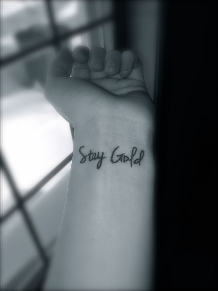 Stay Gold. My newest tattoo. Never become jaded, love the simple things in life that you've ceased to appreciate, and remain true to your youthful self!