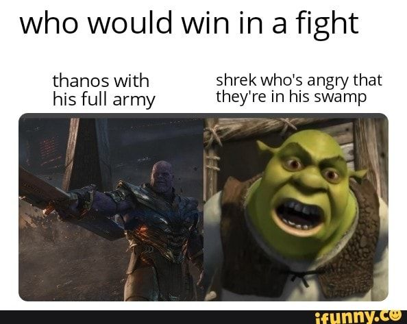 Who Would Win In A Fight Thanos With Shrek Who S Angry That His Full Army They Re In His Swamp Ifunny Shrek New Funny Memes Funny Memes