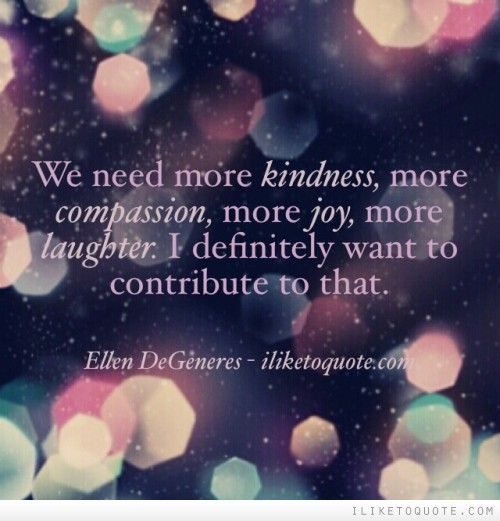 We need more kindness, more compassion, more joy, more laughter. I definitely want to contribute to that