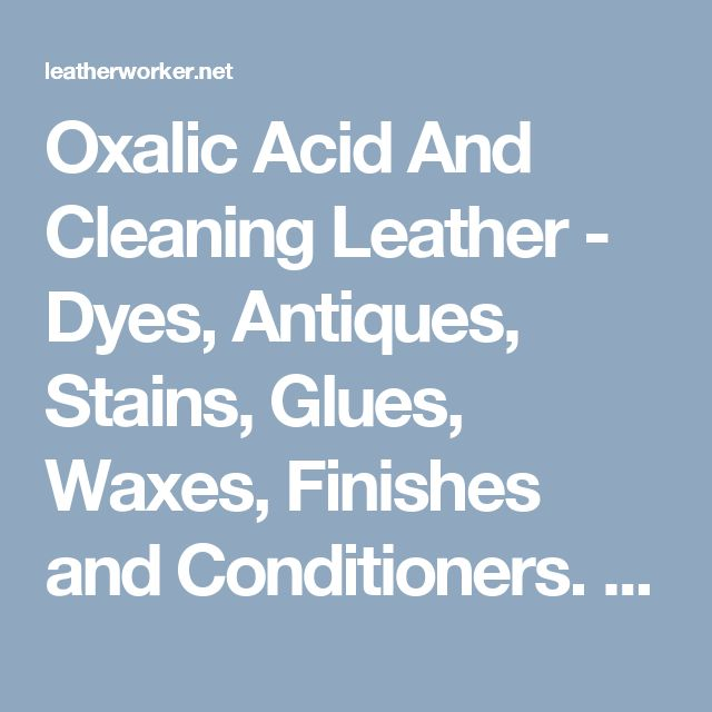 Oxalic Acid And Cleaning Leather - Dyes, Antiques, Stains, Glues, Waxes, Finishes and Conditioners. - Leatherworker.net